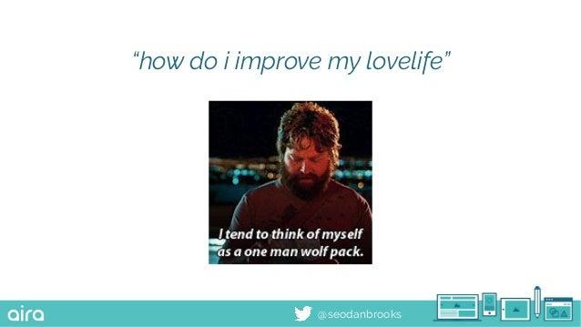 "@seodanbrooks ""how do i improve my lovelife"""