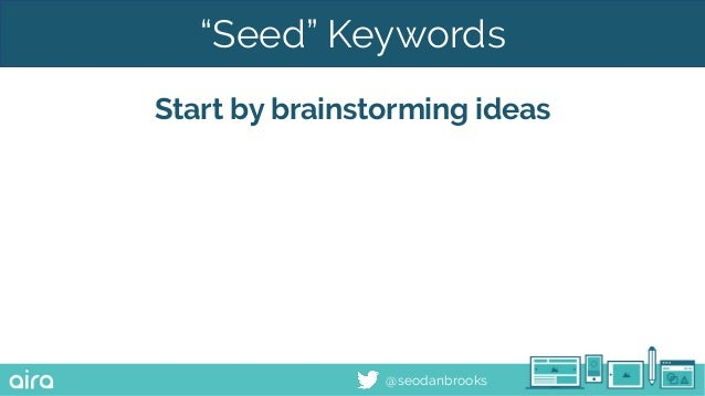 "@seodanbrooks ""Seed"" Keywords Start by brainstorming ideas"