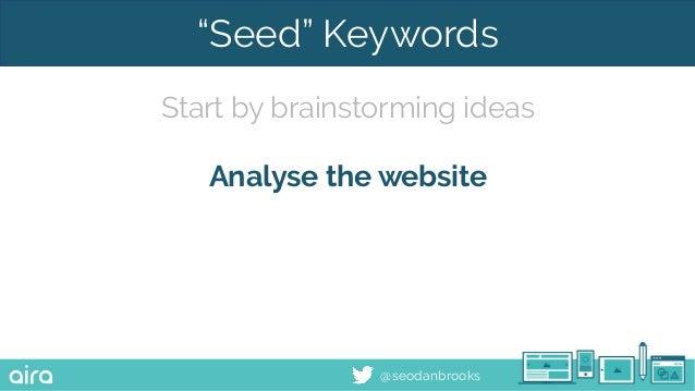 "@seodanbrooks ""Seed"" Keywords Start by brainstorming ideas Analyse the website"