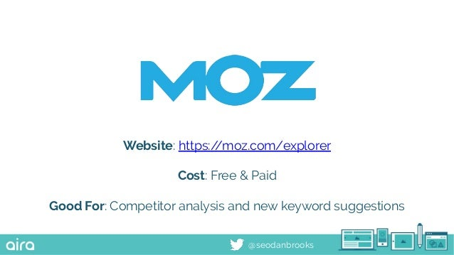 @seodanbrooks Website: https://moz.com/explorer Cost: Free & Paid Good For: Competitor analysis and new keyword suggestions
