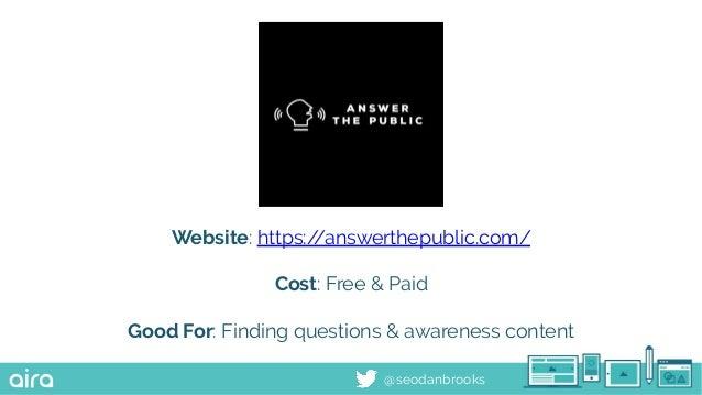 @seodanbrooks Website: https://answerthepublic.com/ Cost: Free & Paid Good For: Finding questions & awareness content