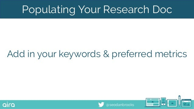 @seodanbrooks Populating Your Research Doc Add in your keywords & preferred metrics