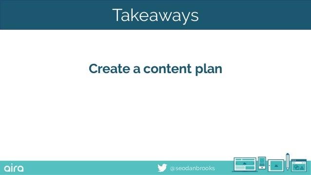 @seodanbrooks Takeaways Create a content plan