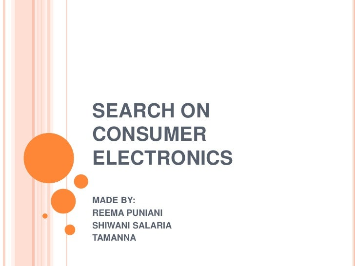 SEARCH ON CONSUMER ELECTRONICS<br />MADE BY:<br />REEMA PUNIANI<br />SHIWANI SALARIA<br />TAMANNA<br />