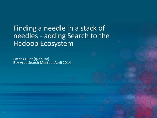 1 Finding a needle in a stack of needles - adding Search to the Hadoop Ecosystem Patrick Hunt (@phunt) Bay Area Search Mee...