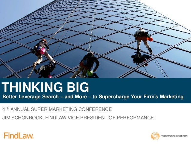 4TH ANNUAL SUPER MARKETING CONFERENCE JIM SCHONROCK, FINDLAW VICE PRESIDENT OF PERFORMANCE THINKING BIG Better Leverage Se...