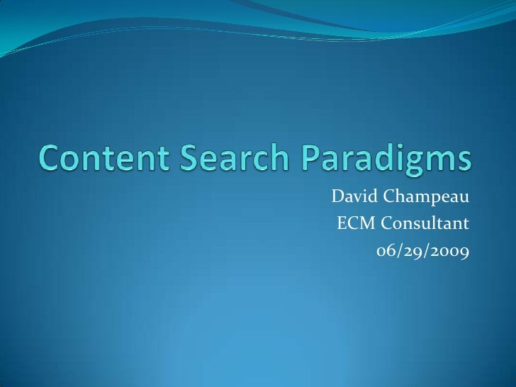 Content Search Paradigms<br />David Champeau<br />ECM Consultant<br />06/29/2009<br />