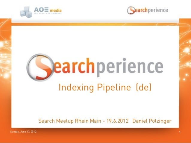 Sunday, June 17, 2012 1Indexing Pipeline (de)Search Meetup Rhein Main - 19.6.2012 Daniel Pötzinger