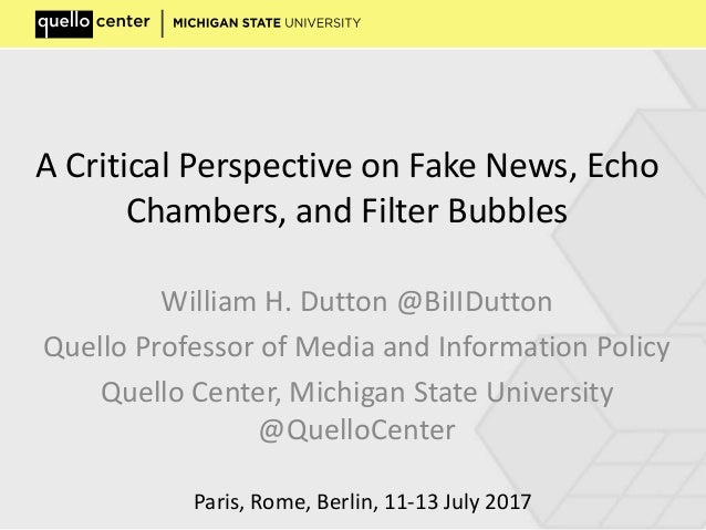 A Critical Perspective on Fake News, Echo Chambers, and Filter Bubbles William H. Dutton @BiIIDutton Quello Professor of M...
