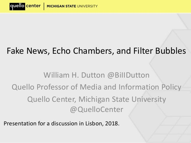 Fake News, Echo Chambers, and Filter Bubbles William H. Dutton @BiIIDutton Quello Professor of Media and Information Polic...