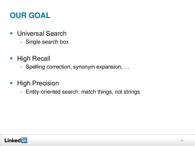 OUR GOAL  Universal Search – Single search box   High Recall – Spelling correction, synonym expansion, …   High Precisi...
