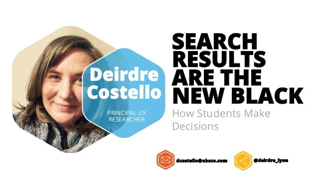 SEARCH RESULTS ARE THE NEW BLACK How Students Make Decisions Deirdre Costello PRINCIPAL UX RESEARCHER dcostello@ebsco.com ...