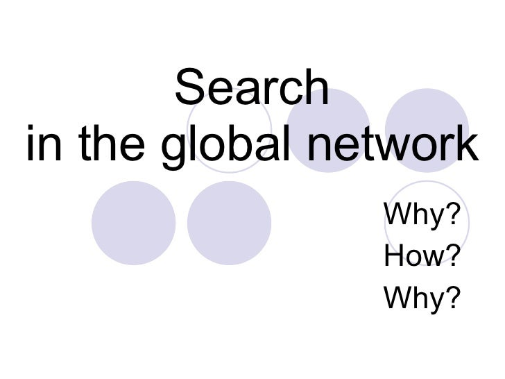 Search in the global network Why? How? Why?