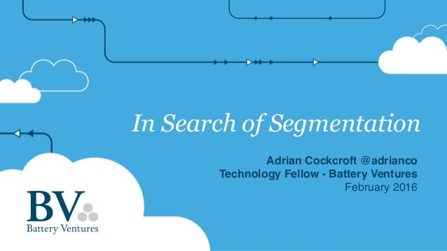 In Search of Segmentation Adrian Cockcroft @adrianco Technology Fellow - Battery Ventures February 2016