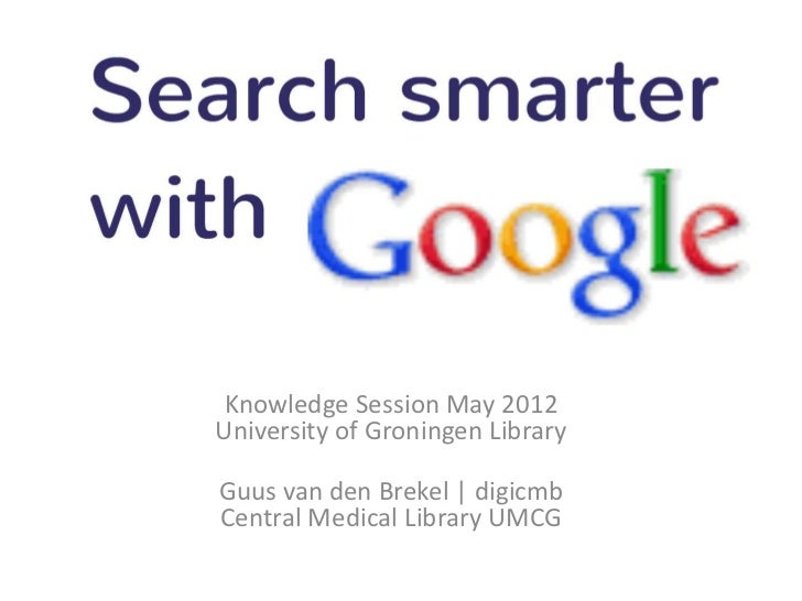 Search Smarter with Google     Knowledge Session May 2012    University of Groningen Library    Guus van den Brekel | digi...