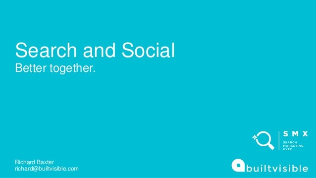 Search and Social Better together. Richard Baxter richard@builtvisible.com