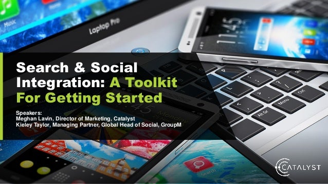 Search & Social Integration: A Toolkit For Getting Started Speakers: Meghan Lavin, Director of Marketing, Catalyst Kieley ...