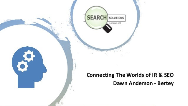Connecting)The)Worlds)of)IR)&)SEO Dawn)Anderson)< Bertey