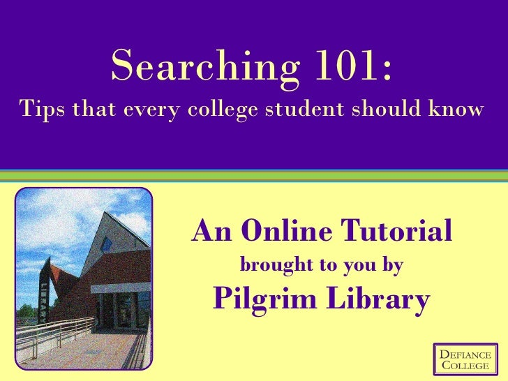 Searching 101: Tips that every college student should know                   An Online Tutorial                     brough...