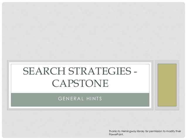 SEARCH STRATEGIES CAPSTONE GENERAL HINTS  Thanks to Hemingway library for permission to modify their PowerPoint.