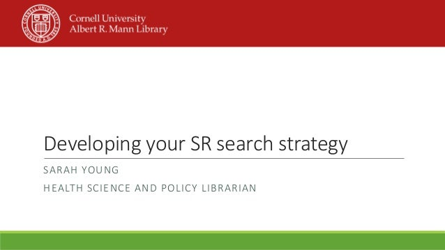 Developing your SR search strategy SARAH YOUNG HEALTH SCIENCE AND POLICY LIBRARIAN
