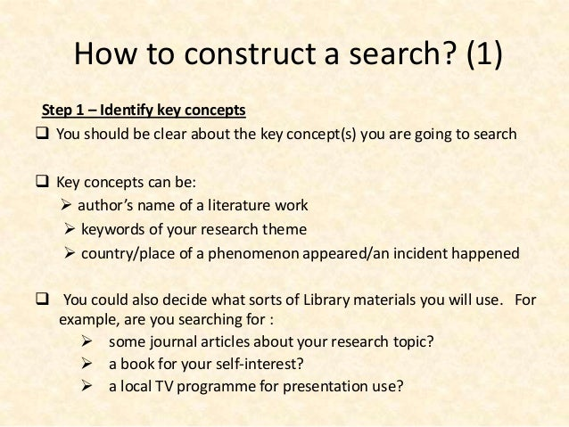 How to construct a search? (1)Step 1 – Identify key concepts You should be clear about the key concept(s) you are going t...