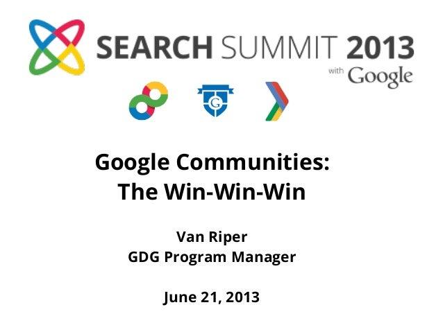 Google Communities:The Win-Win-WinVan RiperGDG Program ManagerJune 21, 2013