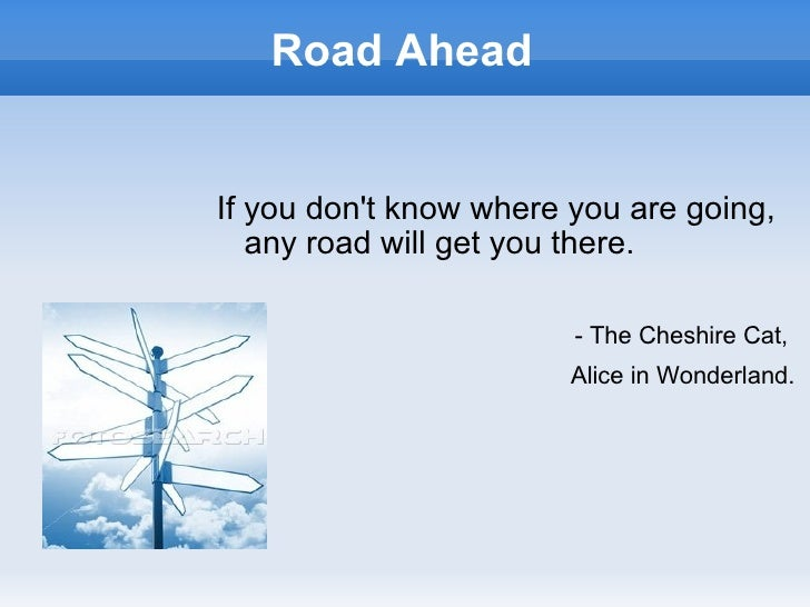 Road AheadIf you dont know where you are going,   any road will get you there.                        - The Cheshire Cat, ...