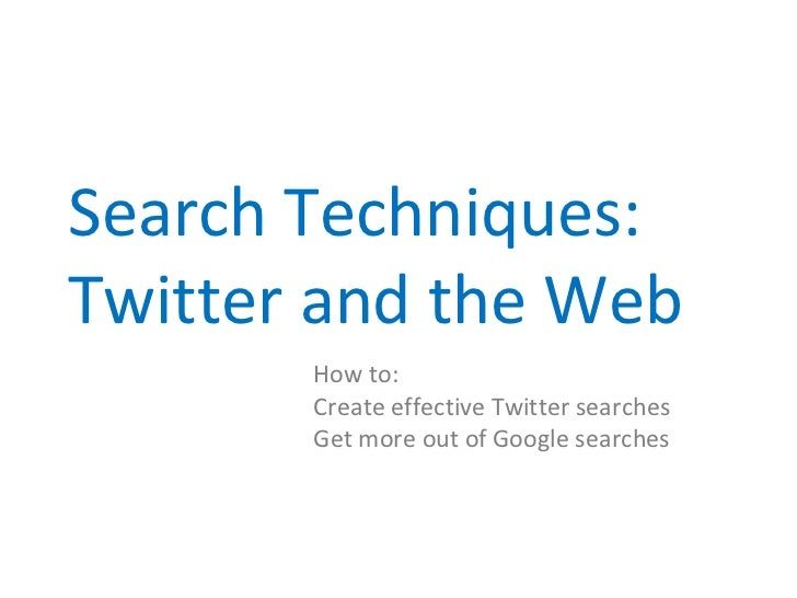 Search Techniques:Twitter and the Web       How to:       Create effective Twitter searches       Get more out of Google s...