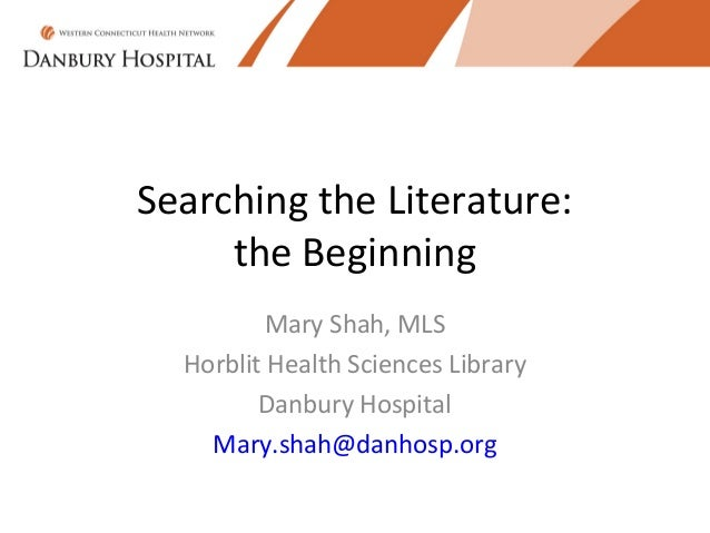 Searching the Literature:     the Beginning          Mary Shah, MLS  Horblit Health Sciences Library         Danbury Hospi...