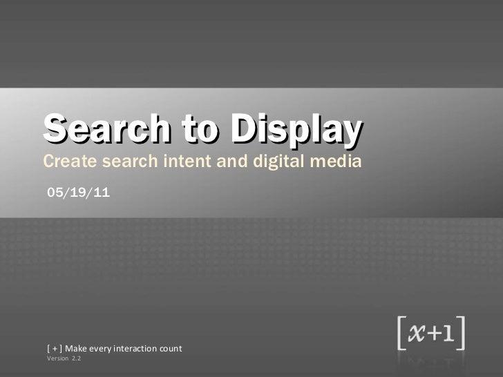<ul><li>Search to Display </li></ul><ul><li>Create search intent and digital media </li></ul>2.2