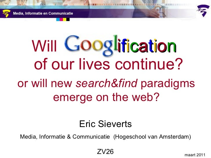 Will  Googl  i f i c a t i o n    of our lives continue?   or will new  search&find  paradigms   emerge on the web? Eric S...