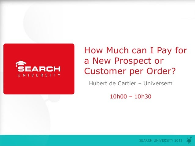 P0SEARCH UNIVERSITY 2013How Much can I Pay fora New Prospect orCustomer per Order?Hubert de Cartier – Universem10h00 – 10h30