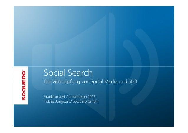 Social SearchDie Verknüpfung von Social Media und SEOFrankfurt a.M. / email-expo 2013Tobias Jungcurt / SoQuero GmbH