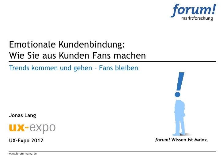 Emotionale Kundenbindung:Wie Sie aus Kunden Fans machenTrends kommen und gehen – Fans bleibenJonas LangUX-Expo 2012       ...