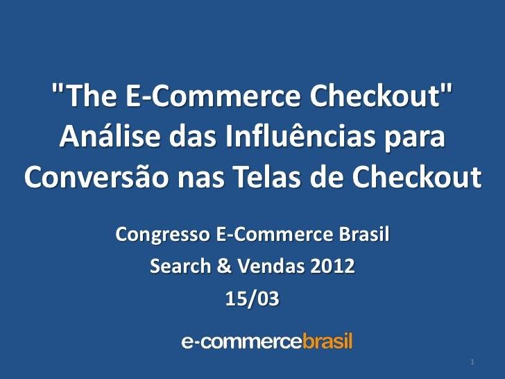 """""""The E-Commerce Checkout""""   Análise das Influências paraConversão nas Telas de Checkout      Congresso E-Commerce Brasil  ..."""