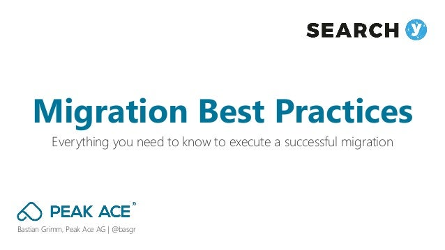 Bastian Grimm, Peak Ace AG | @basgr Everything you need to know to execute a successful migration Migration Best Practices