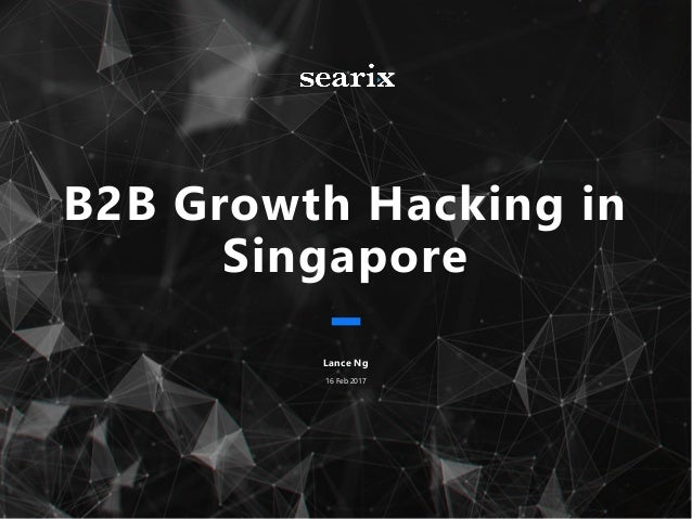 B2B Growth Hacking in Singapore Lance Ng 16 Feb 2017