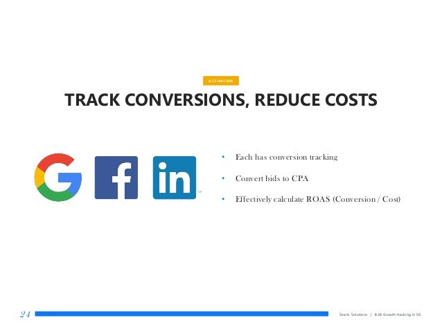 Searix Solutions | B2B Growth Hacking in SG24 ACTIVATION TRACK CONVERSIONS, REDUCE COSTS • Each has conversion tracking • ...