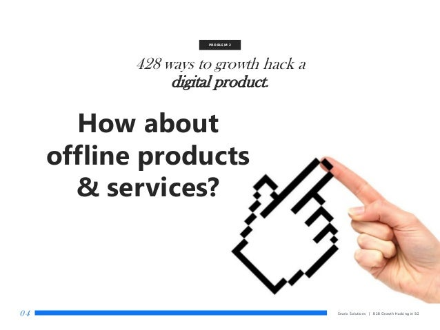 428 ways to growth hack a digital product. PROBLEM 2 How about offline products & services? Searix Solutions | B2B Growth ...