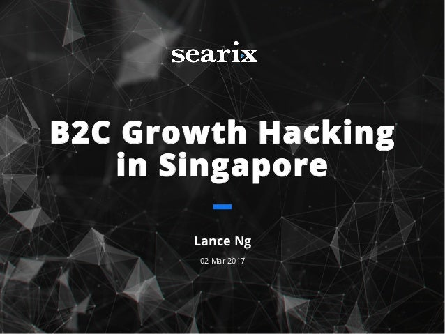 B2C Growth Hacking in Singapore Lance Ng 02 Mar 2017