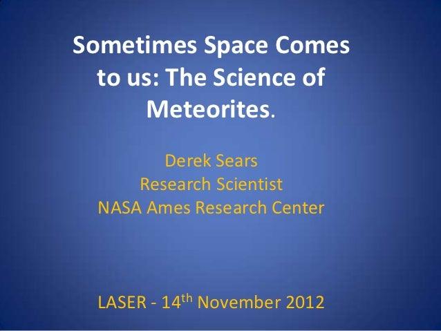 Sometimes Space Comes  to us: The Science of      Meteorites.         Derek Sears      Research Scientist  NASA Ames Resea...