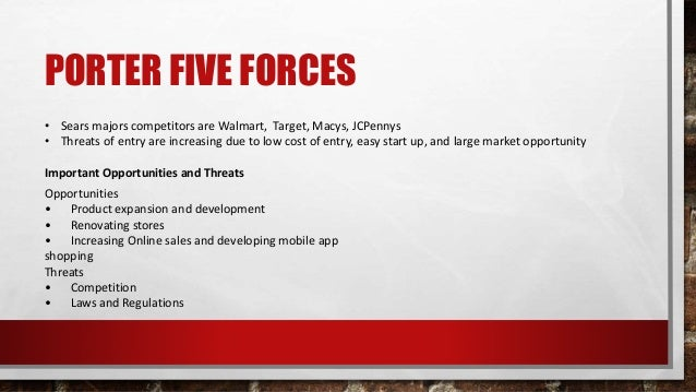 PORTER FIVE FORCES • Sears majors competitors are Walmart, Target, Macys, JCPennys • Threats of entry are increasing due t...