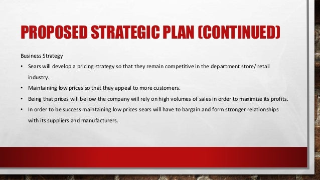 PROPOSED STRATEGIC PLAN (CONTINUED) Business Strategy • Sears will develop a pricing strategy so that they remain competit...