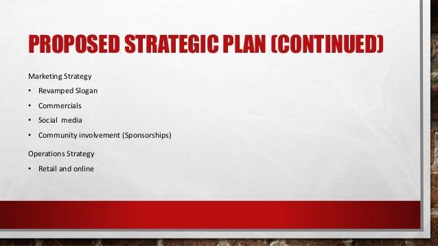 PROPOSED STRATEGIC PLAN (CONTINUED) Marketing Strategy • Revamped Slogan • Commercials • Social media • Community involvem...