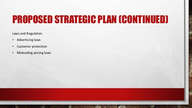 PROPOSED STRATEGIC PLAN (CONTINUED) Laws and Regulation • Advertising laws • Customer protection • Misleading pricing laws