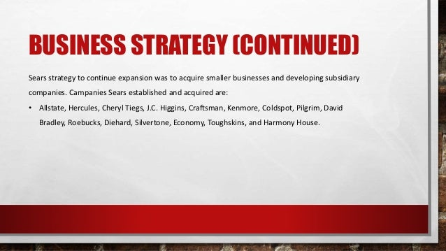 BUSINESS STRATEGY (CONTINUED) Sears strategy to continue expansion was to acquire smaller businesses and developing subsid...