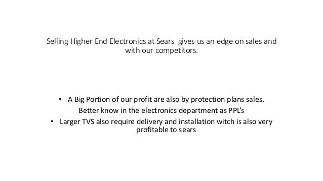 Selling Higher End Electronics at Sears gives us an edge on sales and with our competitors. • A Big Portion of our profit ...