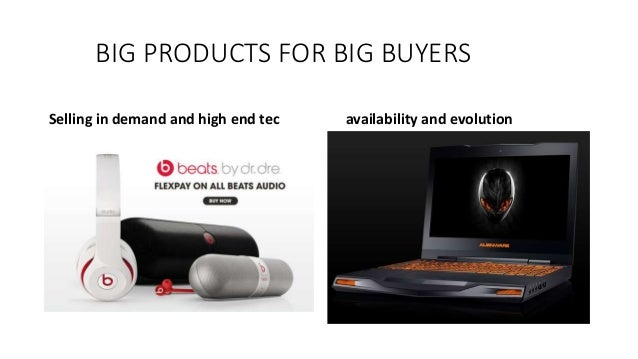BIG PRODUCTS FOR BIG BUYERS Selling in demand and high end tec availability and evolution