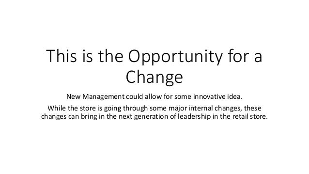 This is the Opportunity for a Change New Management could allow for some innovative idea. While the store is going through...